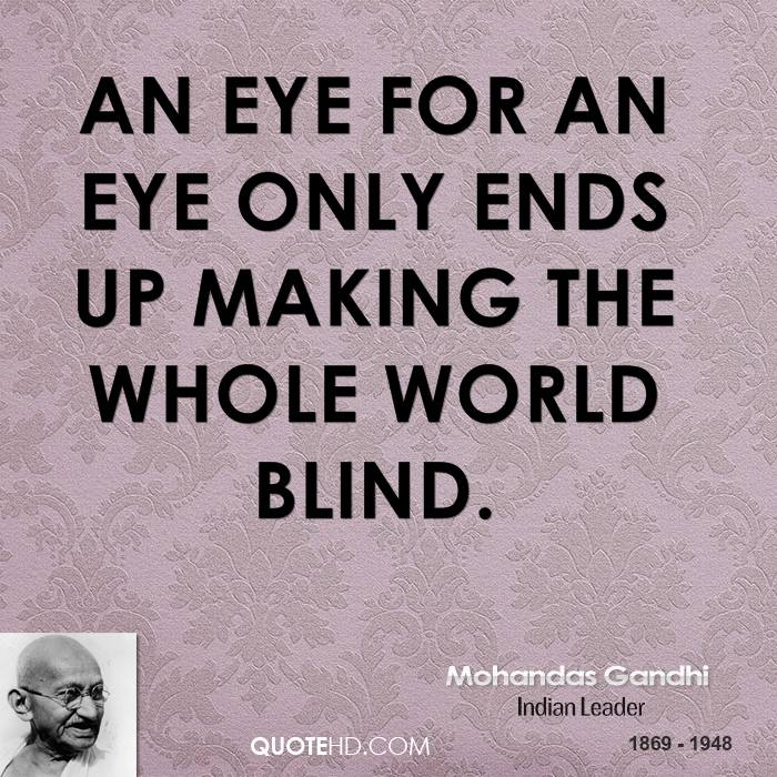 an eye for an eye will turn the whole world blind essay What does 'an eye for an eye makes the whole world blind  'turn the other cheek  if everyone gave their eye for an eye, the whole world would be blind .