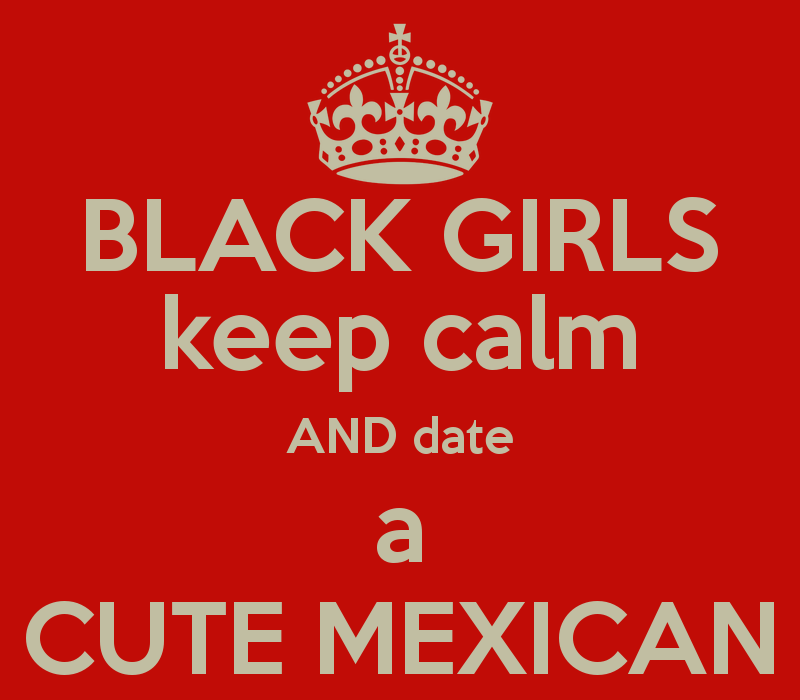 im a black girl dating a mexican Media and news as it concerns black women and defending ourselves against the war he looks at me, then her and says, why are mexican girls so pretty i've been blogging for 10 years this year and i'm so honored and proud of this accomplishment tt-agree, when dating, it shouldn't be because of rejection.