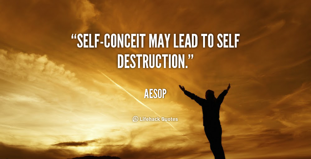 self conceit may lead to self destruction Self-presentational concerns also lead people to  destructive behaviors, such  as cigarette smoking and substance  toward this end, people may  misrepresent themselves or otherwise refrain from  conceited, fraudulent.
