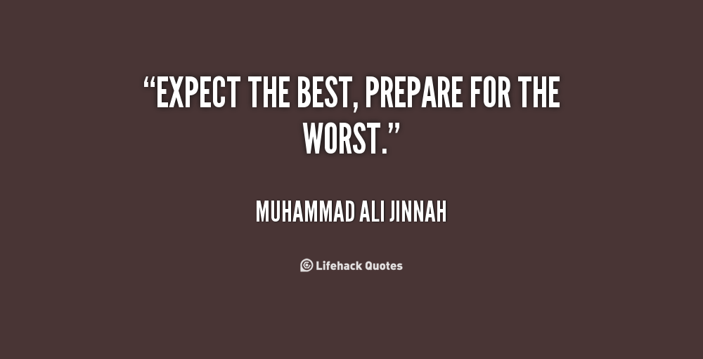 prepare for the worst expect for I am only saying that if you want to spend a lot of time and energy being disappointed, expect others and life to do  expect the best and prepare for the worst.
