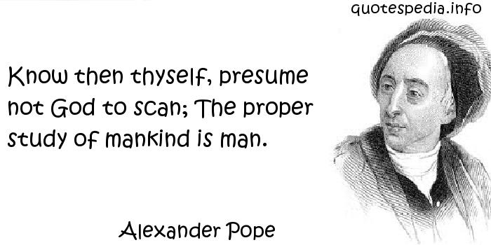 alexander pope essay on man know then thyself By alexander pope introduction pope's the third epistle of the essay on man, pope published his moral essay of i know, then, thyself, presume not god to.