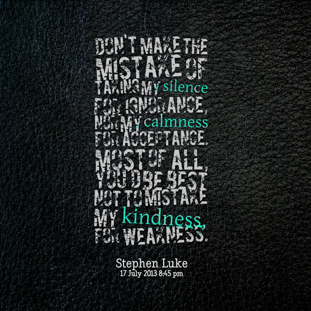 Don T Take My Kindness For Weakness Quotes: Dont Take My Kindness For Weakness Quotes. QuotesGram