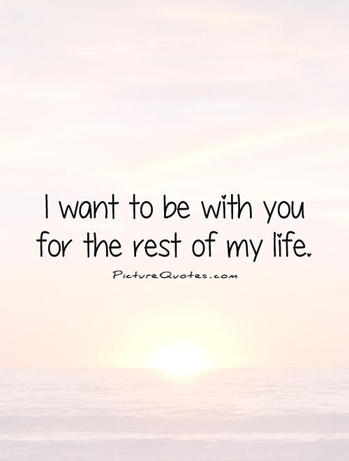 Wanna Be With You Quotes: Rest Of My Life Quotes. QuotesGram