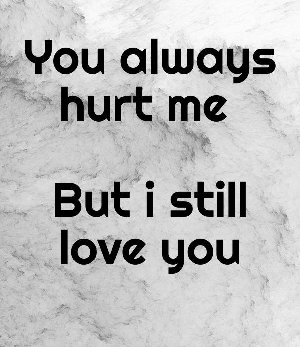 I Always Hurt The One I Love: You Hurt Me But I Still Love You Quotes. QuotesGram