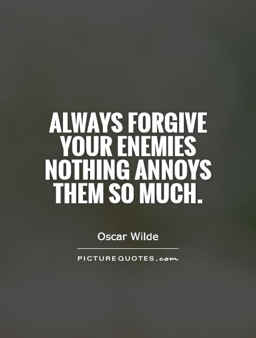 Always forgive your enemies