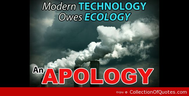 a description of how the technology owes an apology to the ecology Technology quotes from finestquotescom inspirational quotes about technology most relevant sayings about technology  modern technology owes ecology an apology.