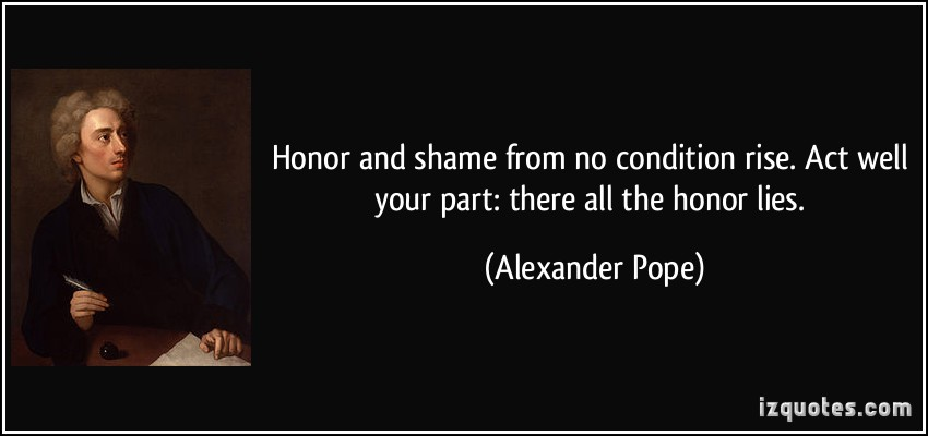honour and shame from no conditions arise Honor and shame from no condition rise act well your part: there all the honor lies - alexander pope quotes from brainyquotecom.