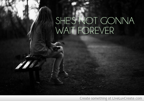Shes Not Gonna Wait Forever Quotes. QuotesGram