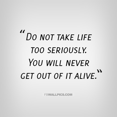 Quotes About Taking Life Too Seriously: Quotes About Not Taking Life Too Seriously. QuotesGram