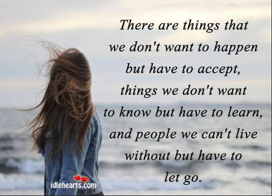 Image result for there are things that we don t want to happen but have to accept things we don t want to know but have to learn and people we can t live without but have to let go
