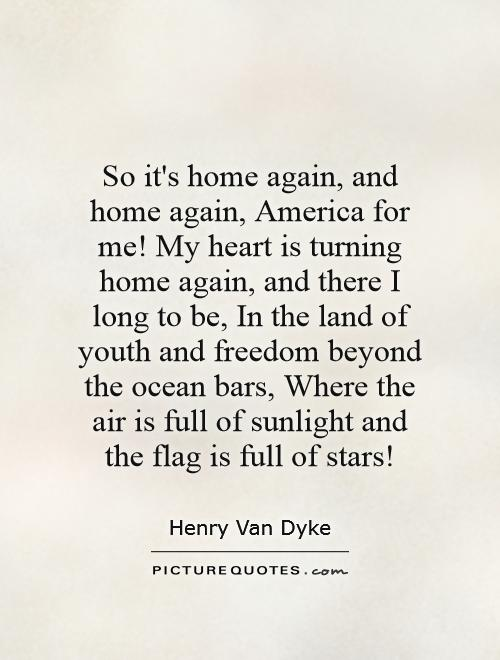there and home again Henry van dyke (1852-1933)  so it's home again, and home again, america for me my heart is turning home again, and there i long to be, .