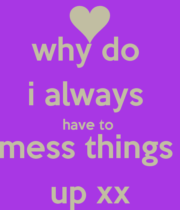 Quotes When You Mess Up: I Mess Everything Up Quotes. QuotesGram