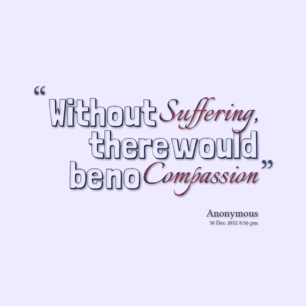 suffering and compassion This is a moment of suffering that's mindfulness other options include: this  hurts ouch this is stress 2 suffering is a part of life that's common humanity.