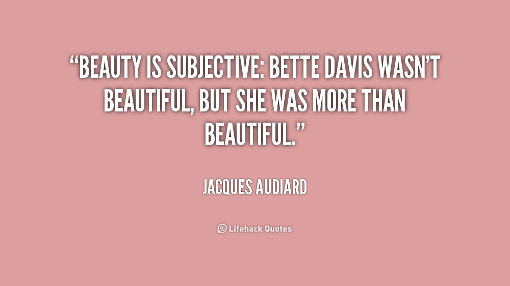 beauty is subjective Beauty is subjective from personal experience and preconceived ideas but also  the product of manipulation through passing fashion.