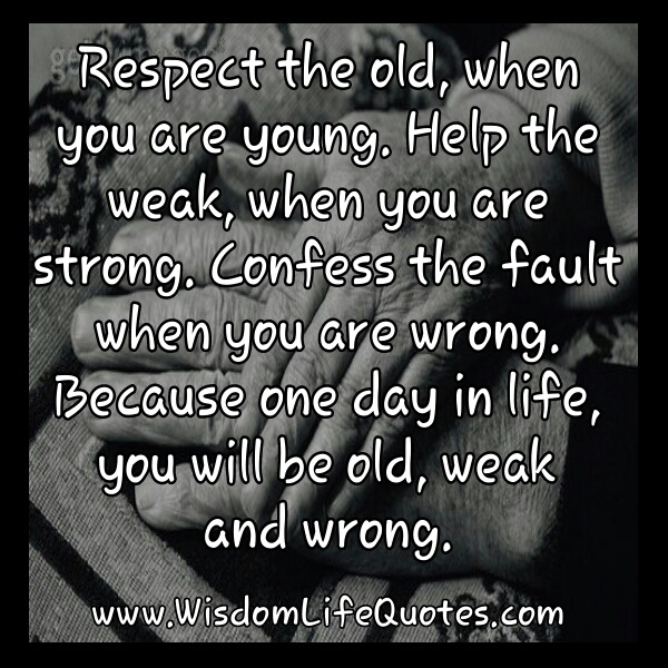 a respect for the elderly people I was always taught to respect the elders – weren't you but how many of you are really respecting the elderly people around you what reasons do you have for not doing so.