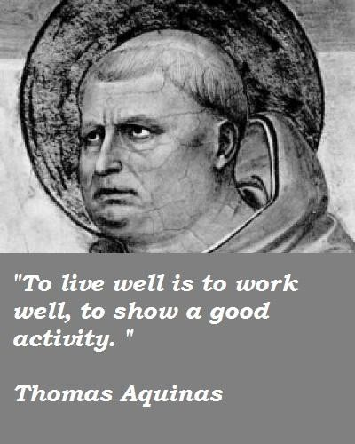 thomas aquinas life The things that we love tell us what we are such a simple sentence that holds a lot of value that is just one of the memorable quotes said by st thomas aquinas, an italian dominican friar, catholic priest and doctor of the church.