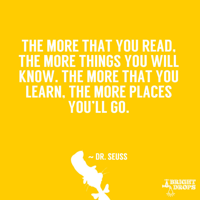 the more you read the more Dr seuss the more that you read, the more things you will know the more that you learn, the more places you'll go.