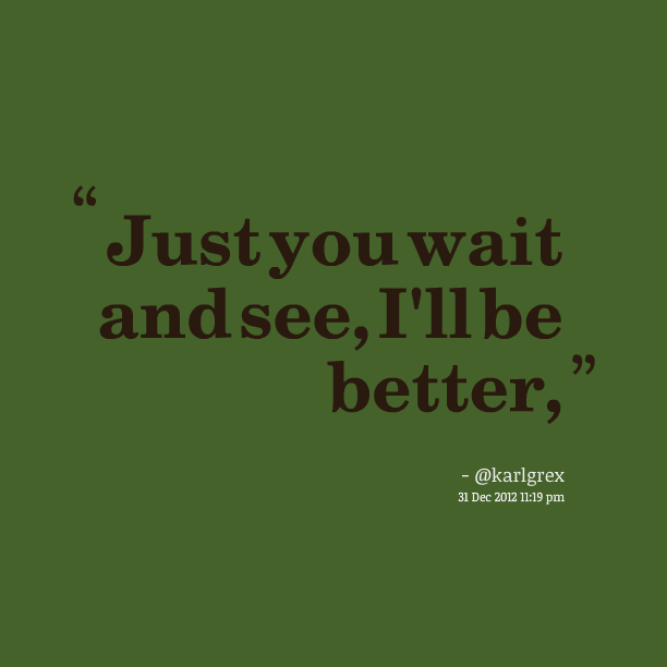 the longer you wait the better it These success quotes will motivate you to move forward toward your goal like  chris  you will see the long way you've come and appreciate every part of it   but to better explain it, i will change its time frames i would say.