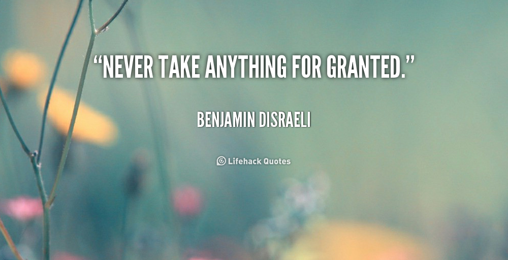 Never Take Anything For Granted Quotes. QuotesGram