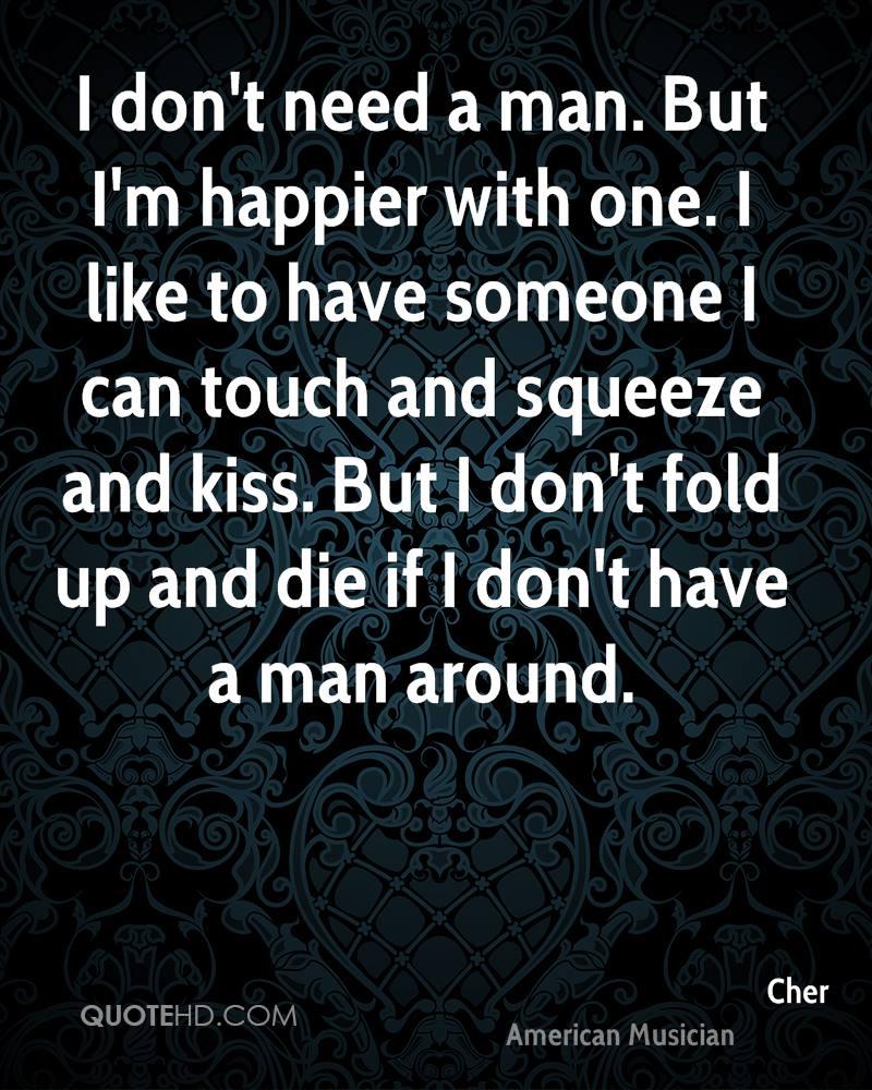 I need a man that