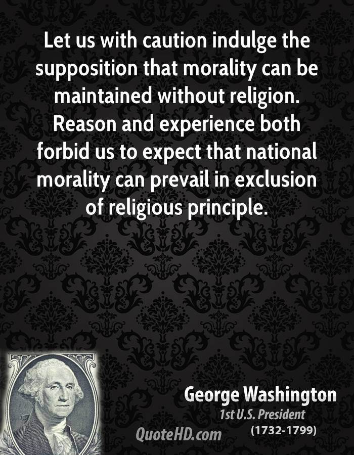 the religious beliefs of george washington Washington's religious views q could you please tell me the primary source where george washington states it is impossible to rightly govern the world without god and the bible and could you please tell me if there is any proof that george washington was a christian.