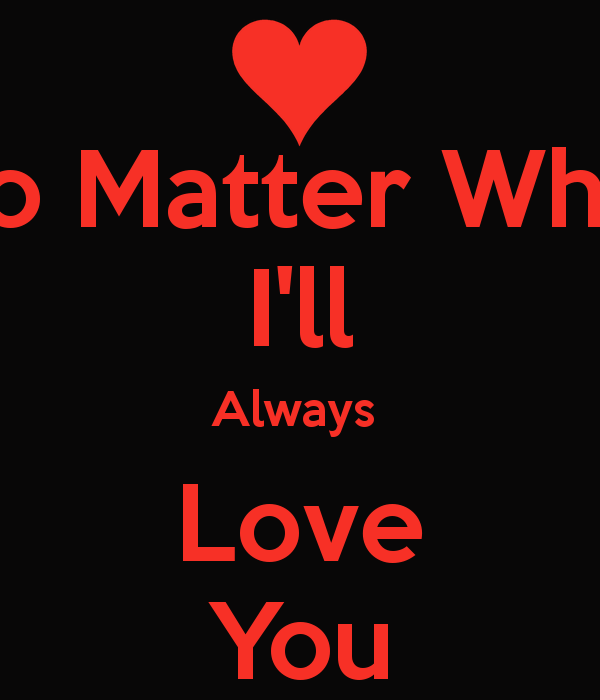 Love No Matter What: I Will Always Love You No Matter What Quotes. QuotesGram