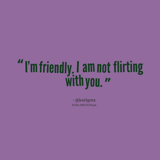 im not a flirt im just friendly I don't know how to flirt my way of getting over being socially awkward was just to be very friendly and my problems is more i'm just not a touchy.