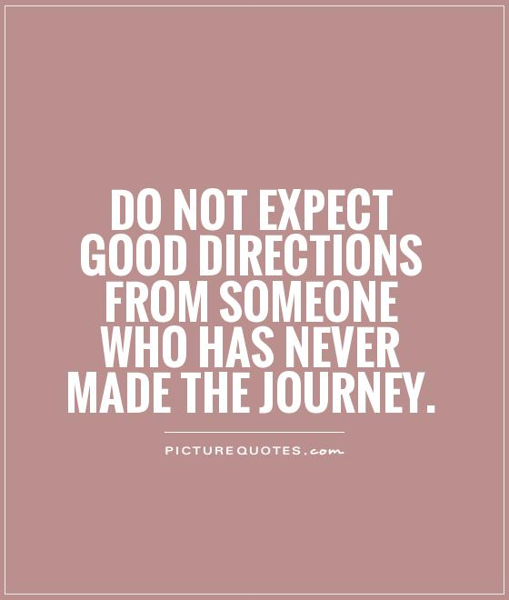 http://cdn.quotesgram.com/img/27/11/1829811087-do-not-expect-good-directions-from-someone-who-has-never-made-the-journey-quote-1.jpg