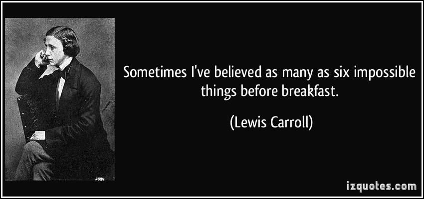 Believe Impossible Things Before Breakfast Quote: Quotes About Impossible Things. QuotesGram