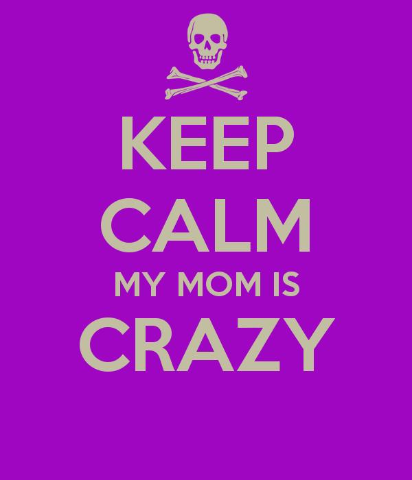 Mom crazy Crazy Mom