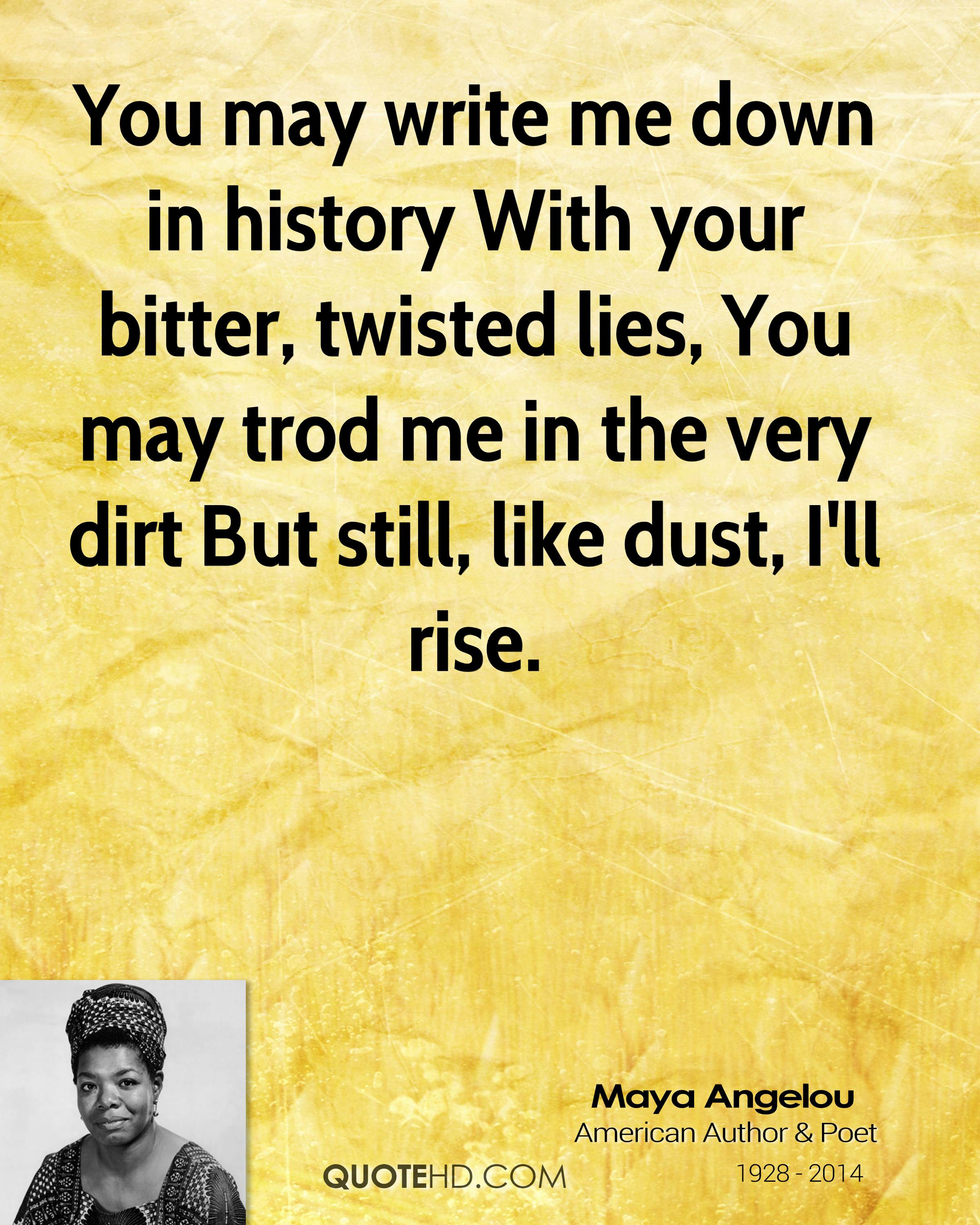 http://cdn.quotesgram.com/img/29/44/1671573381-maya-angelou-quote-you-may-write-me-down-in-history-with-your-bitter.jpg