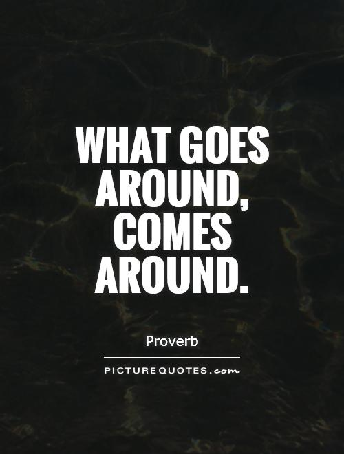 What Goes Around Comes Around Quotes And Sayings. QuotesGram