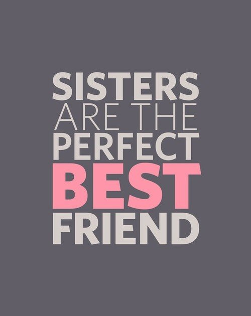 being like my sister But most are like my sister and me linked by volatile love, best friends who make other best friends one of the best things about being an adult.