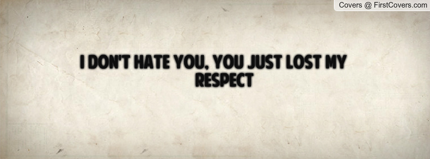 I Don T Hate You Quotes: Losing My Respect Quotes. QuotesGram