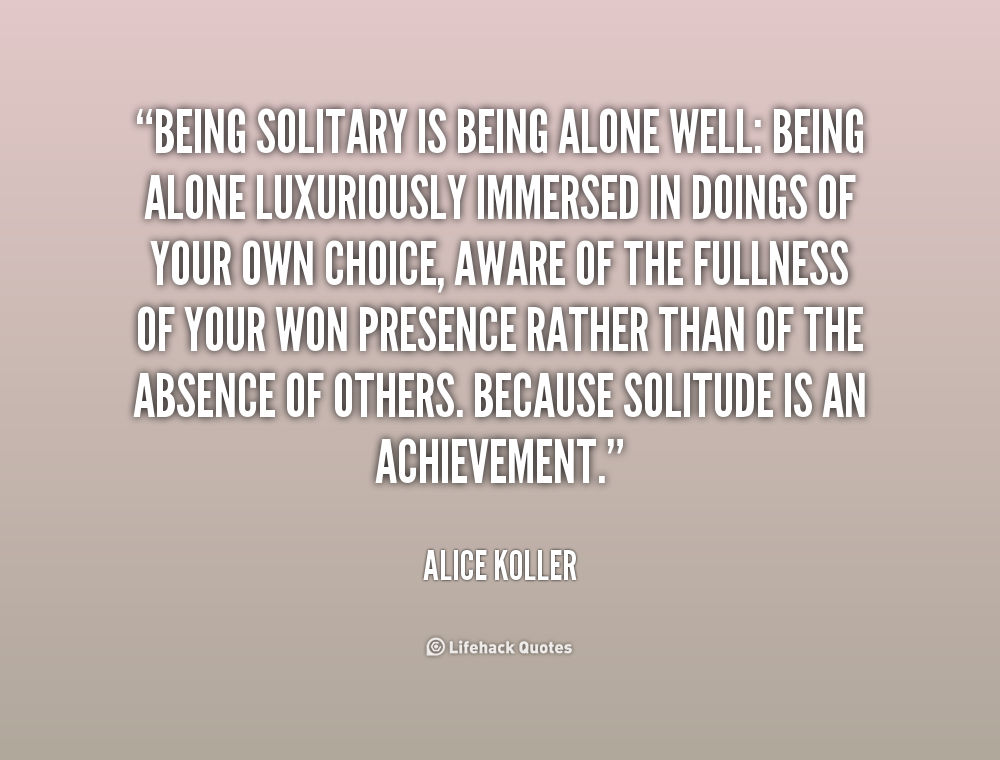 Quote Alice Koller Being Solitary Is Alone Well Cold And Quotes