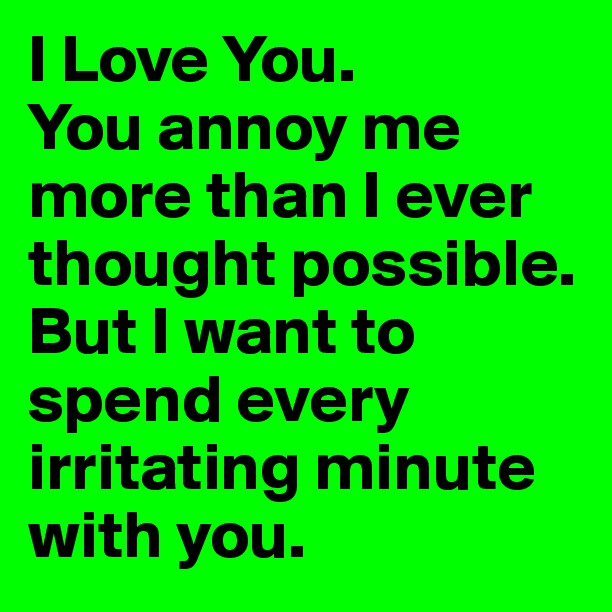 I Love You Quotes: You Annoy Me But I Love You Quotes. QuotesGram
