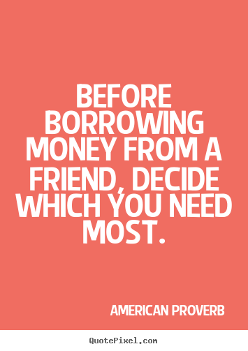 "borrowing money from friends essay Article shared by ""neither a borrower nor a lender be"" is a well-know english proverb it warns us against the dangers of (a) borrowing money, and (b) of lending money."
