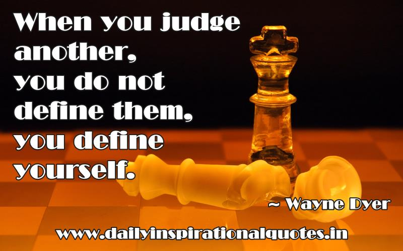 to judge a person is to judge yourself I judge others when i could very well be in their shoes and, worst of all, i feel bad  about it after when i judge someone, i don't feel good about myself -- not even.