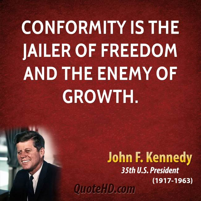 "conformity is the jailer of freedom ""conformity is the jailer of freedom and the enemy of growth — john f kennedy , 35th president of the united states of america."