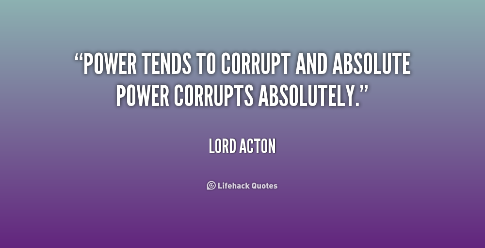power tends to corrupt and absolute power corrupts absolutely essay Lord acton writes to bishop creighton that the same moral standards should be applied to all men, political and religious leaders included, especially since power tends to corrupt and absolute power corrupts absolutely (1887.