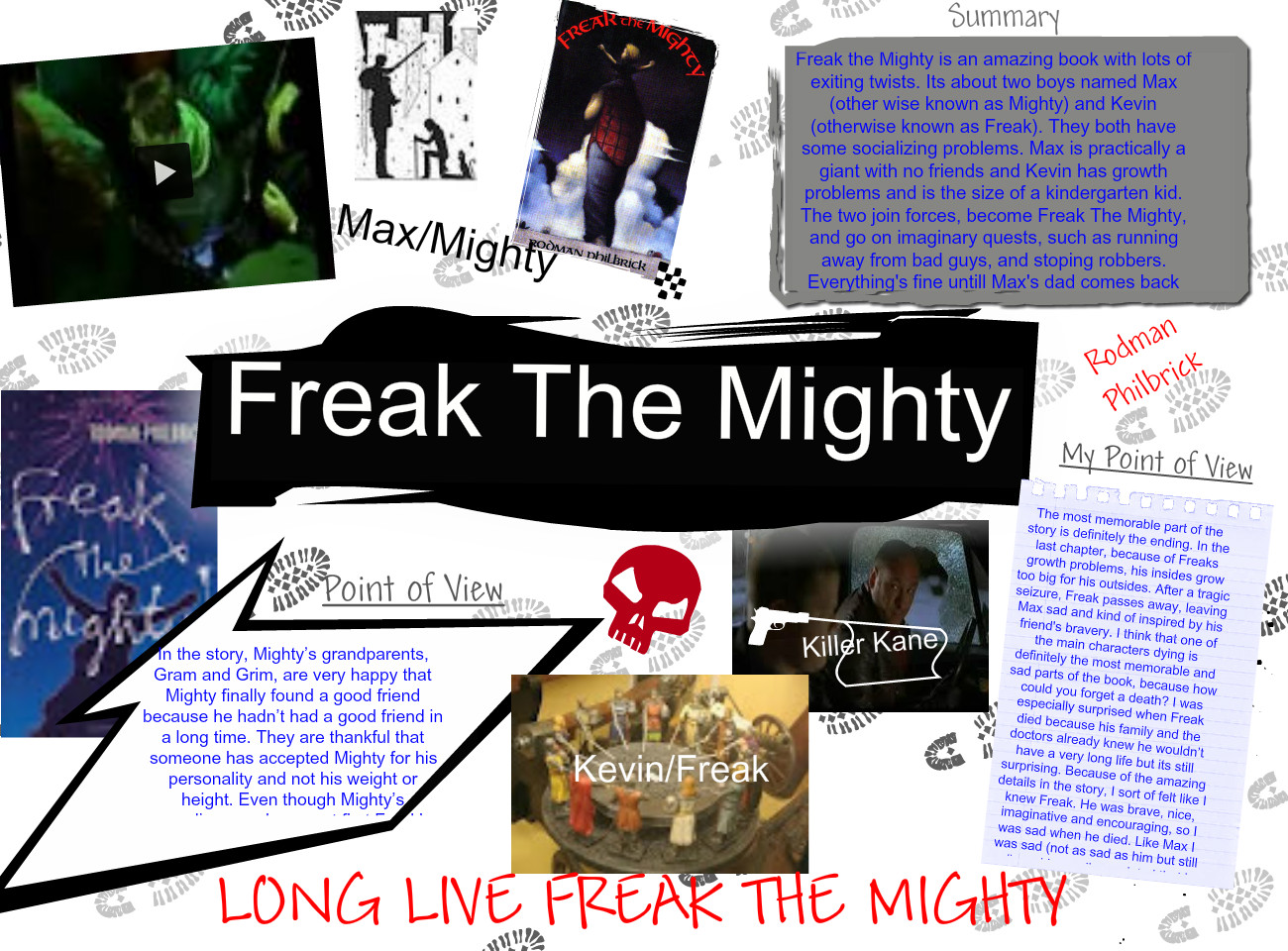freak the mighty and the mighty Adapted from the novel, freak the mighty, the film explores a building of trust and friendship kevin, an intelligent guy helps out maxwell to improve his reading skills in return, kevin wants maxwell to take him out places since he is not allowed out unauthorized.