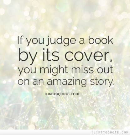 do not judge a book by What are very similar quotes like don't judge a see i'm writing a story and i need a quote like don't judge a book by it's cover because ones like.