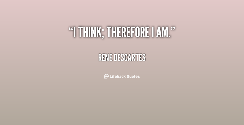 descartes i think therefor i am essay I think, therefore i am essay sample the statement i think, therefore i am lays the groundwork for renè descartes' argument in the meditations.