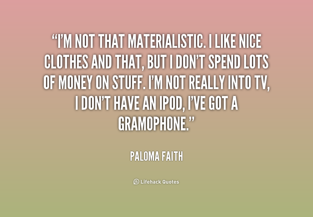being materialistic As a materialistic person myself, i don't disagree with the findings, only the interpretation of how it affects the materialistic person it doesn't.