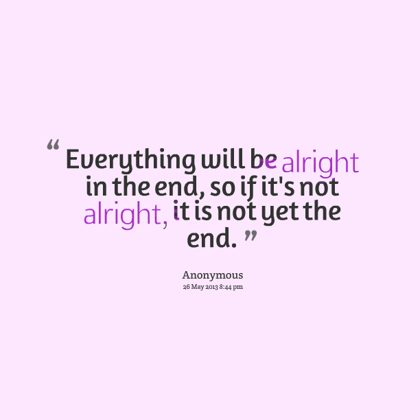 It Will All Work Out In The End Quotes: Everything Will Be Okay Quotes. QuotesGram