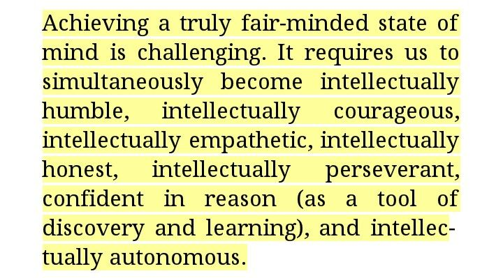 becoming a fair minded thinker Valuable intellectual traits in becoming a fair-minded, ethical thinker, develop the following intellectual traits: intellectual humility having a consciousness of the limits of one's knowledge, including a sensitivity to circumstances in which one's native egocentrism is likely to function self-deceptively sensitivity to bias, prejudice.