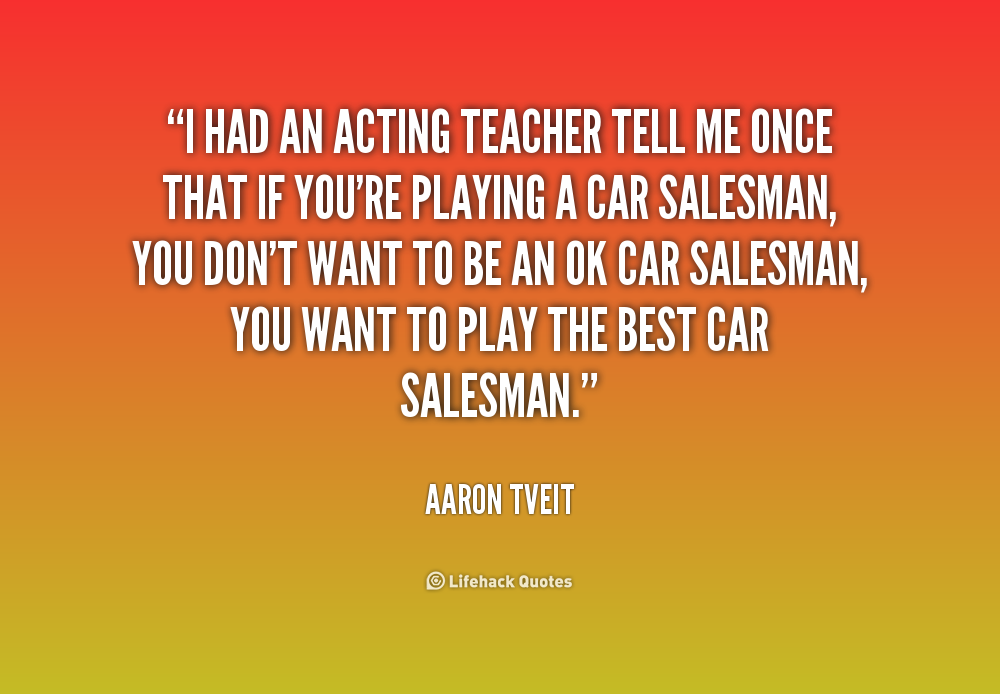 How To Be A Good Car Salesman >> Acting Teacher Quotes. QuotesGram