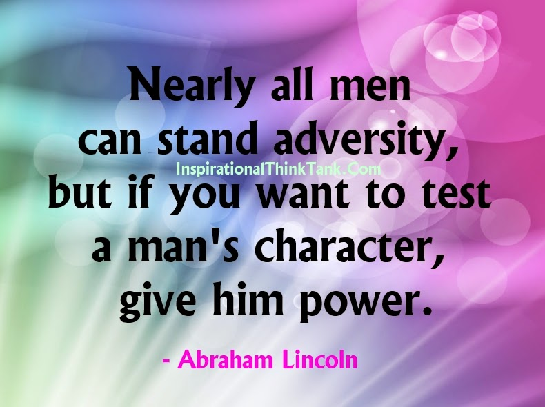 """power and the test of character Nearly all men can stand adversity, but if you want to test a man's character, give him power or take his power away abraham lincoln what very few people fully understand is that they have been involved in an ongoing """"power struggle"""" since."""