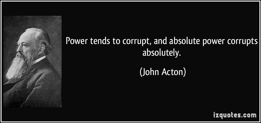 absolute power corrupt absolutely Absolutely, power corrupts by michael lewis april 24, 2005 continue reading the main story share this page continue reading the main story in february 2004, a 24-year-old minor-league baseball.