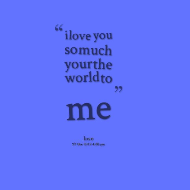 I Love You Quotes Video : Quotes Picture: i love you so much your the world to me